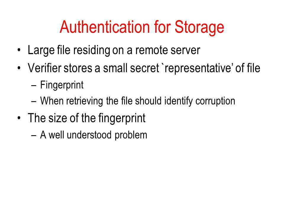 Authentication for Storage Large file residing on a remote server Verifier stores a small secret `representative of file –Fingerprint –When retrieving