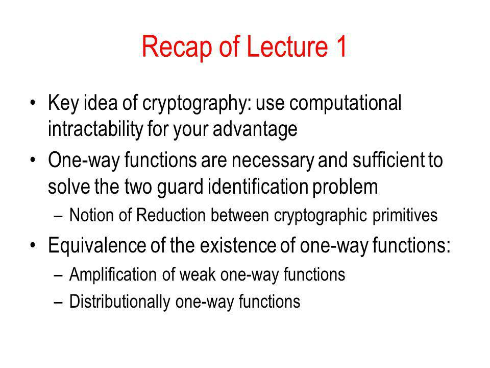 Recap of Lecture 1 Key idea of cryptography: use computational intractability for your advantage One-way functions are necessary and sufficient to sol