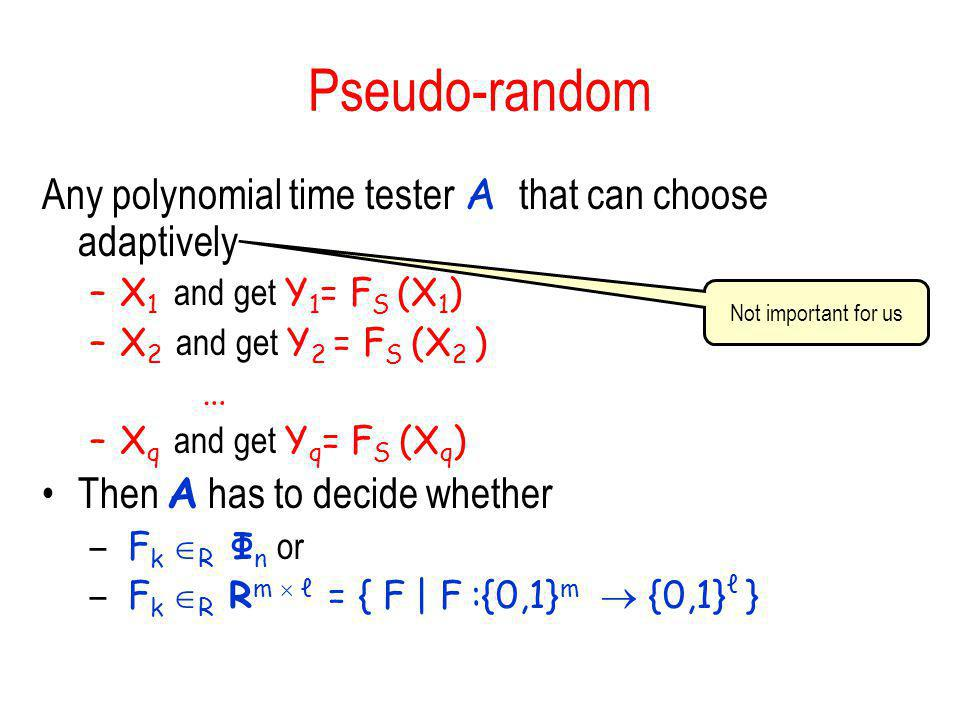 Pseudo-random Any polynomial time tester A that can choose adaptively –X 1 and get Y 1 = F S (X 1 ) –X 2 and get Y 2 = F S (X 2 ) … –X q and get Y q =