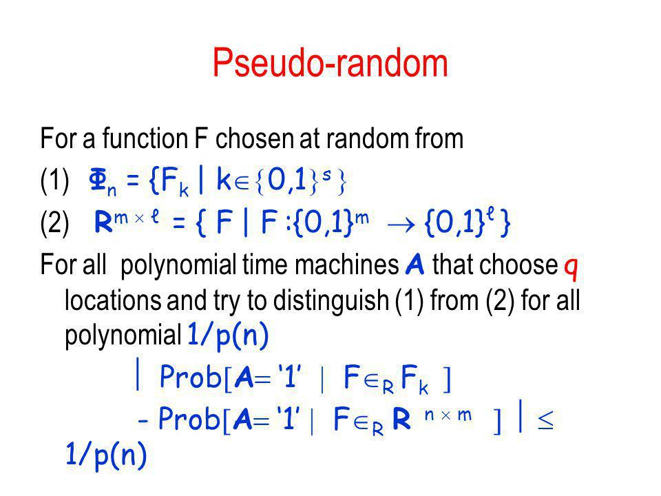 Pseudo-random For a function F chosen at random from (1) Φ n = {F k | k 0,1 s (2) R m = { F | F :{0,1} m {0,1} } For all polynomial time machines A th