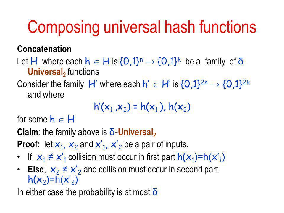 Composing universal hash functions Concatenation Let H where each h H is {0,1} n {0,1} k be a family of δ- Universal 2 functions Consider the family H