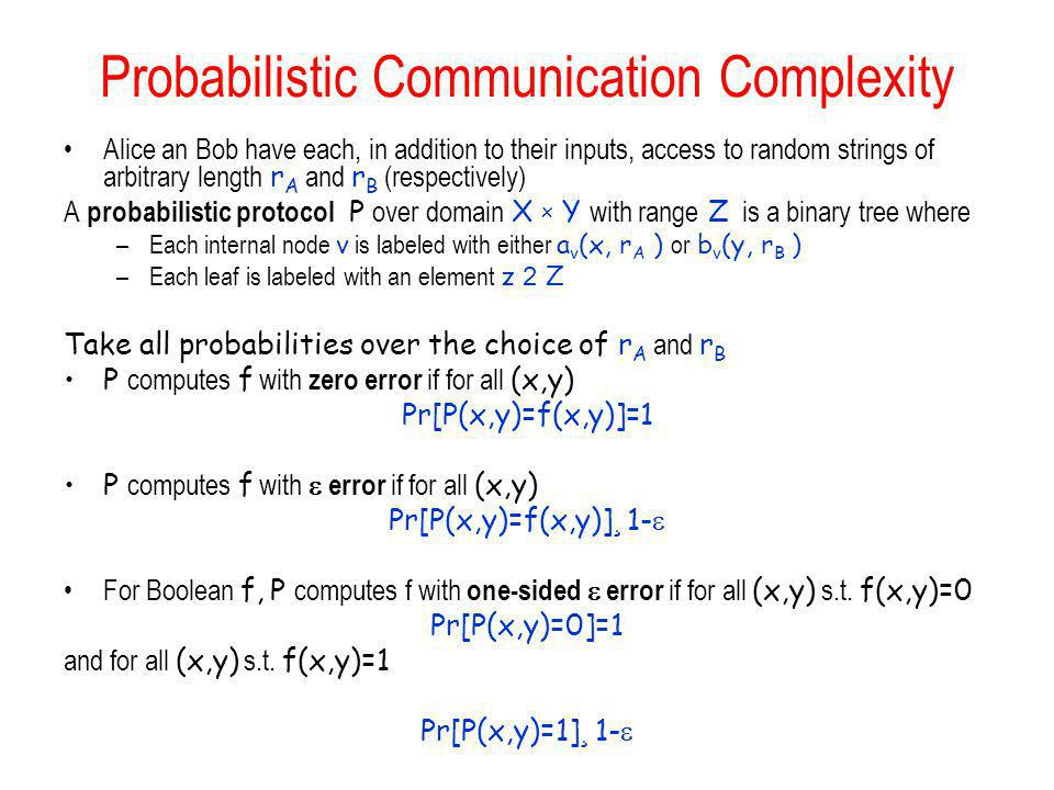Probabilistic Communication Complexity Alice an Bob have each, in addition to their inputs, access to random strings of arbitrary length r A and r B (