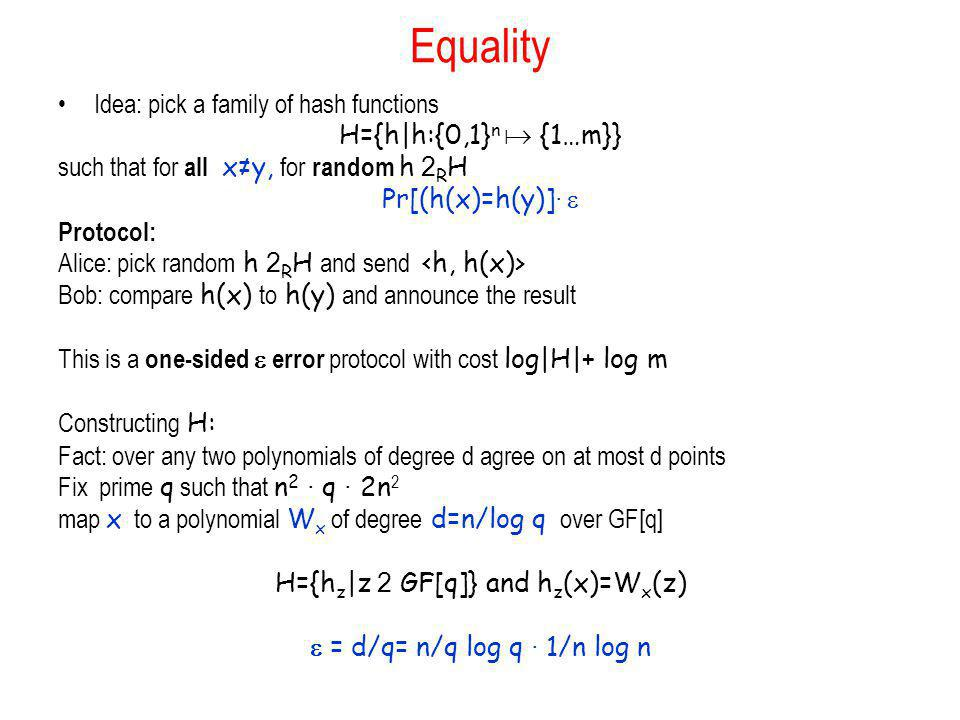 Equality Idea: pick a family of hash functions H={h|h:{0,1} n {1…m}} such that for all xy, for random h 2 R H Pr[(h(x)=h(y)] · Protocol: Alice: pick r