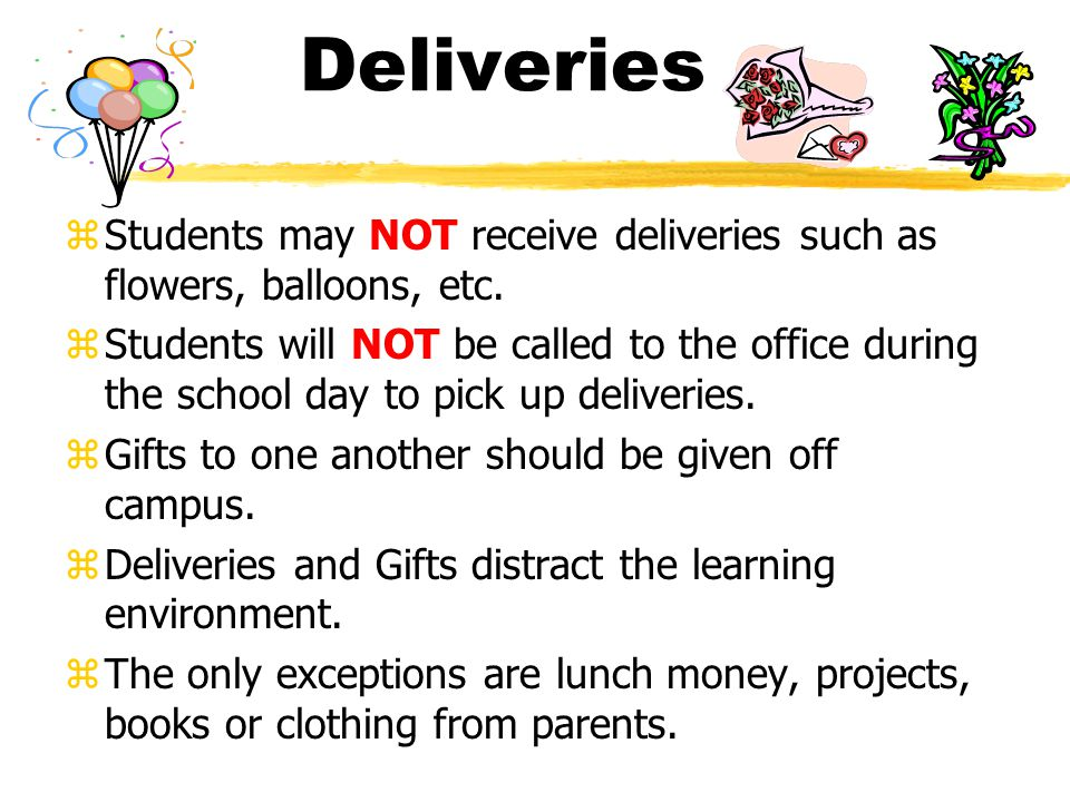 Deliveries zStudents may NOT receive deliveries such as flowers, balloons, etc. zStudents will NOT be called to the office during the school day to pi