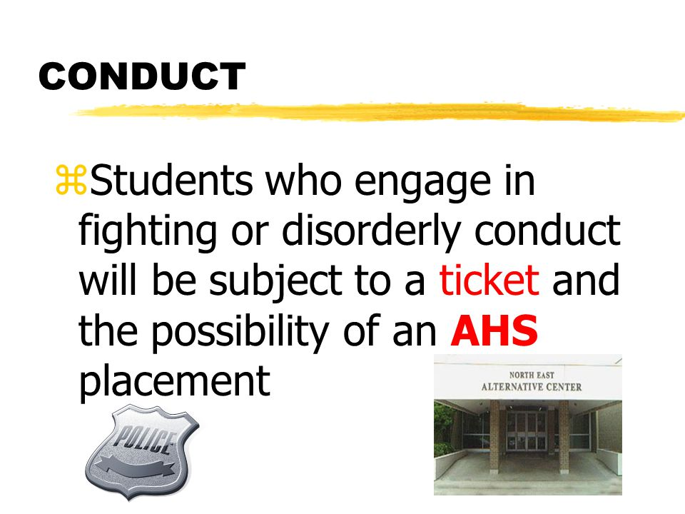 CONDUCT zStudents who engage in fighting or disorderly conduct will be subject to a ticket and the possibility of an AHS placement