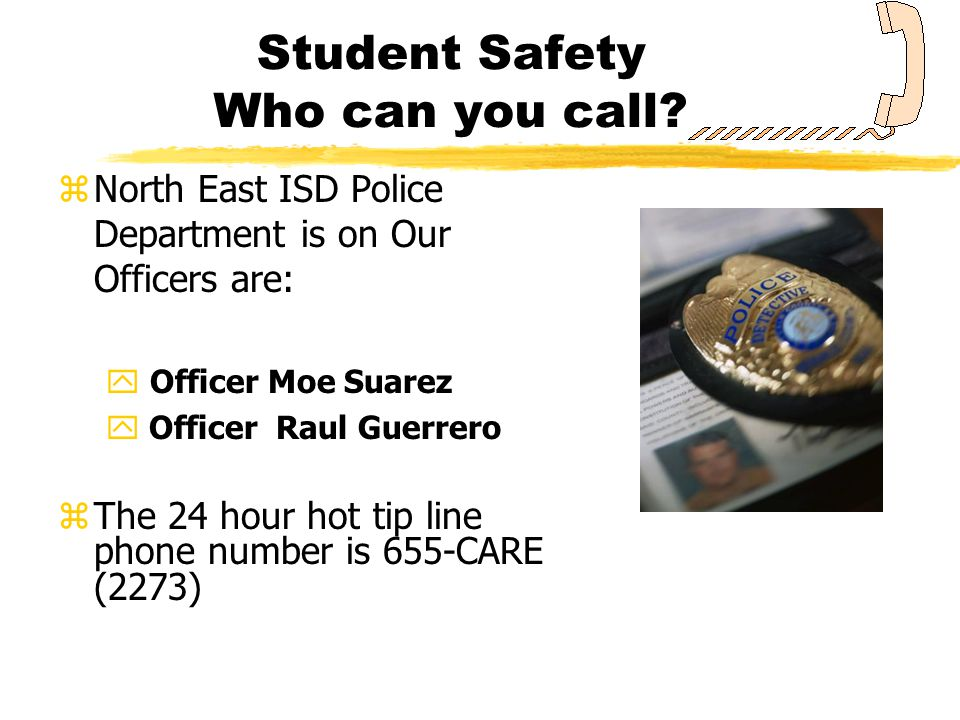 Student Safety Who can you call? zNorth East ISD Police Department is on Our Officers are: y Officer Moe Suarez y Officer Raul Guerrero zThe 24 hour h