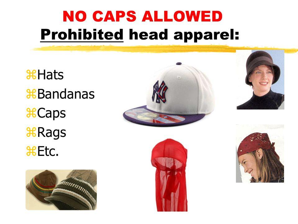 NO CAPS ALLOWED Prohibited head apparel: zHats zBandanas zCaps zRags zEtc.
