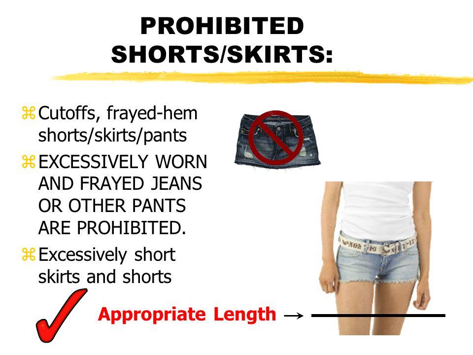 PROHIBITED SHORTS/SKIRTS: zCutoffs, frayed-hem shorts/skirts/pants zEXCESSIVELY WORN AND FRAYED JEANS OR OTHER PANTS ARE PROHIBITED. zExcessively shor