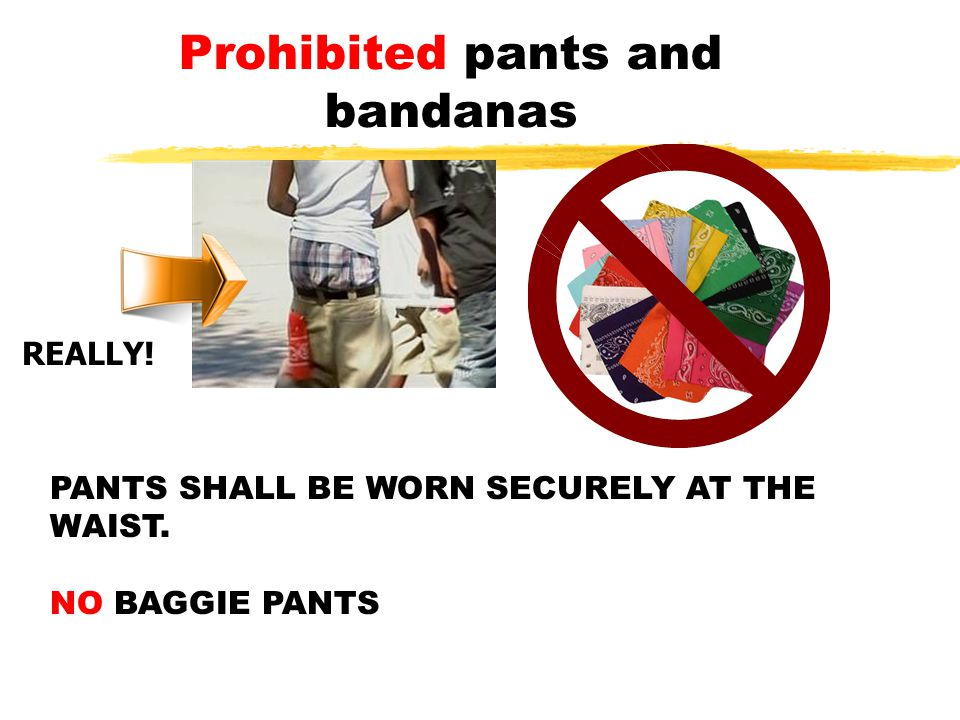 Prohibited pants and bandanas PANTS SHALL BE WORN SECURELY AT THE WAIST. NO BAGGIE PANTS REALLY!