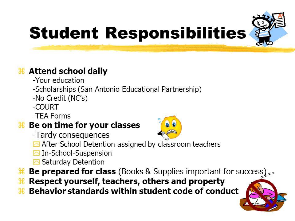 Student Responsibilities zAttend school daily -Your education -Scholarships (San Antonio Educational Partnership) -No Credit (NCs) -COURT -TEA Forms z
