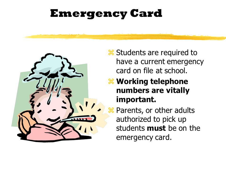 Emergency Card z Students are required to have a current emergency card on file at school. z Working telephone numbers are vitally important. z Parent