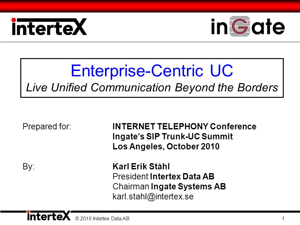 Enterprise-Centric UC Live Unified Communication Beyond the Borders © 2010 Intertex Data AB 1 Prepared for:INTERNET TELEPHONY Conference Ingates SIP T