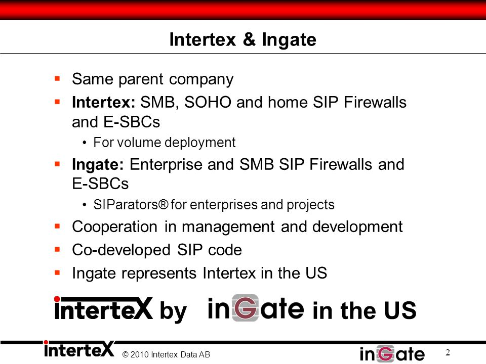 © 2010 Intertex Data AB Intertex & Ingate Same parent company Intertex: SMB, SOHO and home SIP Firewalls and E-SBCs For volume deployment Ingate: Ente