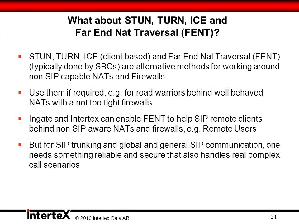 © 2010 Intertex Data AB 31 STUN, TURN, ICE (client based) and Far End Nat Traversal (FENT) (typically done by SBCs) are alternative methods for working around non SIP capable NATs and Firewalls Use them if required, e.g.