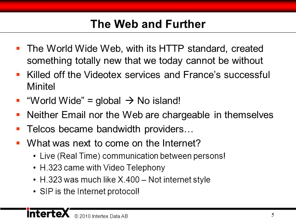 © 2010 Intertex Data AB The Web and Further The World Wide Web, with its HTTP standard, created something totally new that we today cannot be without Killed off the Videotex services and Frances successful Minitel World Wide = global No island.