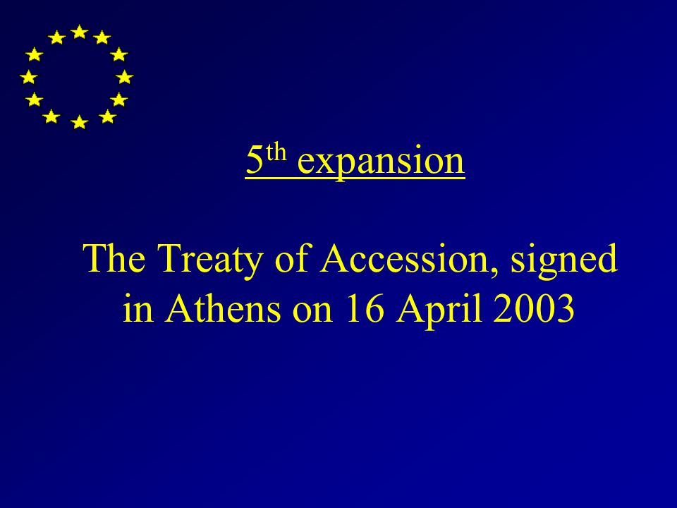 5 th expansion The Treaty of Accession, signed in Athens on 16 April 2003