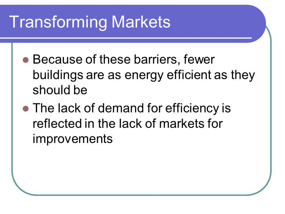 Transforming Markets Because of these barriers, fewer buildings are as energy efficient as they should be The lack of demand for efficiency is reflected in the lack of markets for improvements