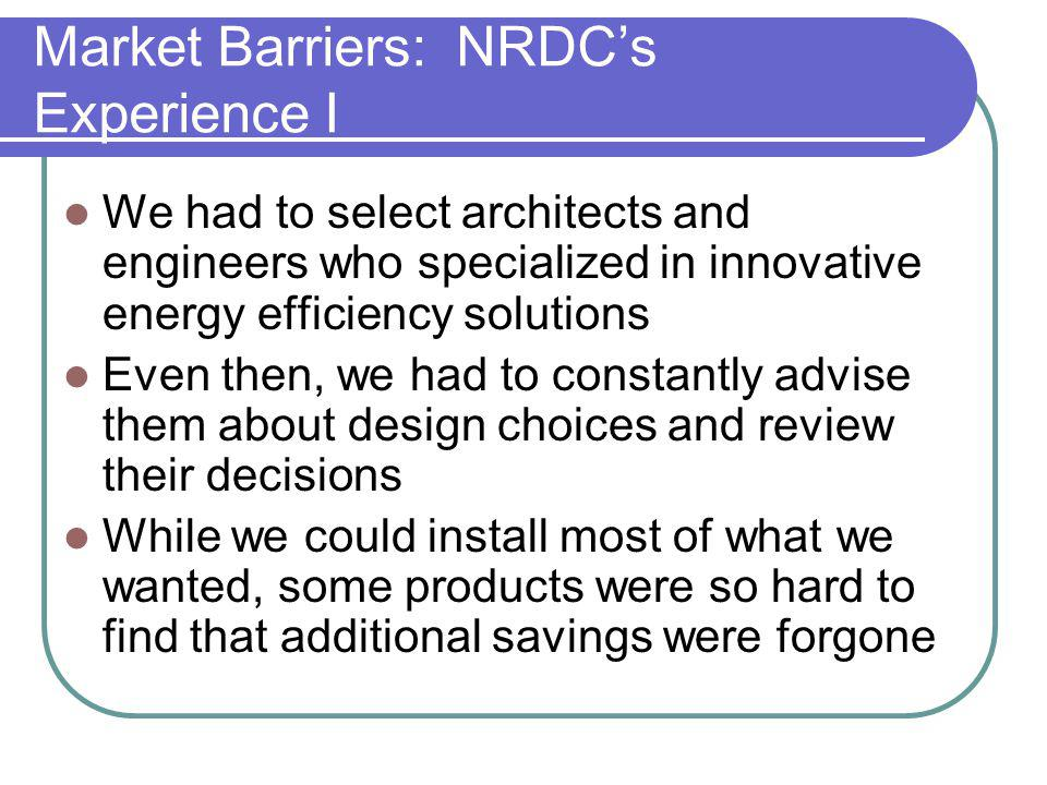 Market Barriers: NRDCs Experience I We had to select architects and engineers who specialized in innovative energy efficiency solutions Even then, we had to constantly advise them about design choices and review their decisions While we could install most of what we wanted, some products were so hard to find that additional savings were forgone