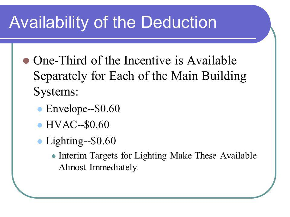 Availability of the Deduction One-Third of the Incentive is Available Separately for Each of the Main Building Systems: Envelope--$0.60 HVAC--$0.60 Lighting--$0.60 Interim Targets for Lighting Make These Available Almost Immediately.