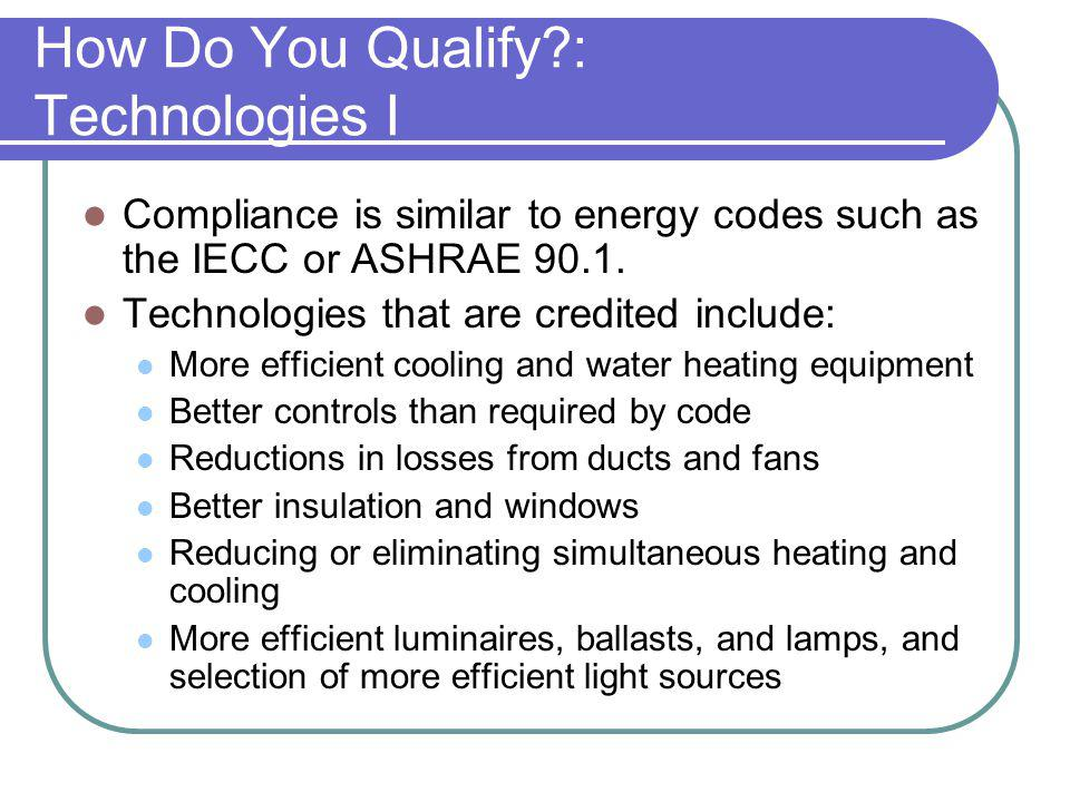 How Do You Qualify?: Technologies I Compliance is similar to energy codes such as the IECC or ASHRAE 90.1. Technologies that are credited include: Mor