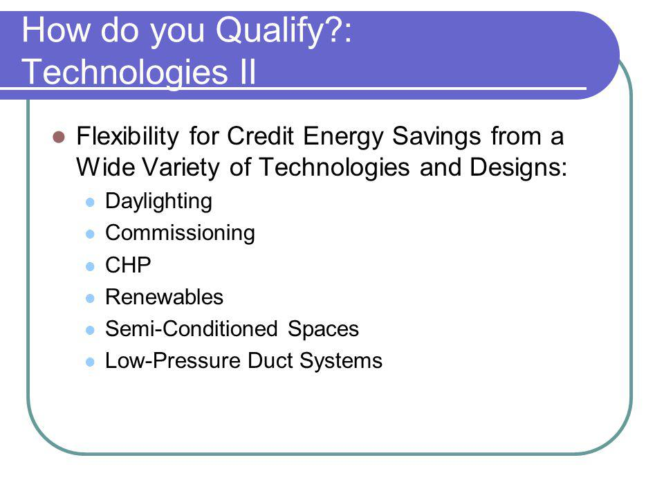 How do you Qualify : Technologies II Flexibility for Credit Energy Savings from a Wide Variety of Technologies and Designs: Daylighting Commissioning CHP Renewables Semi-Conditioned Spaces Low-Pressure Duct Systems