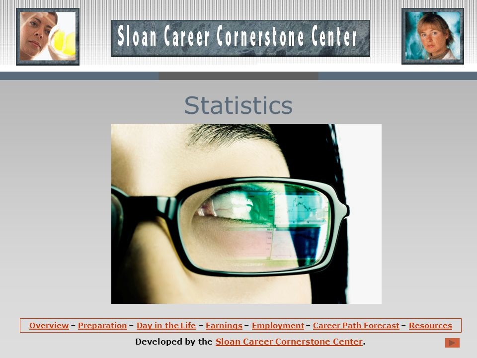 OverviewOverview – Preparation – Day in the Life – Earnings – Employment – Career Path Forecast – ResourcesPreparationDay in the LifeEarningsEmploymentCareer Path ForecastResources Developed by the Sloan Career Cornerstone Center.Sloan Career Cornerstone Center Statistics