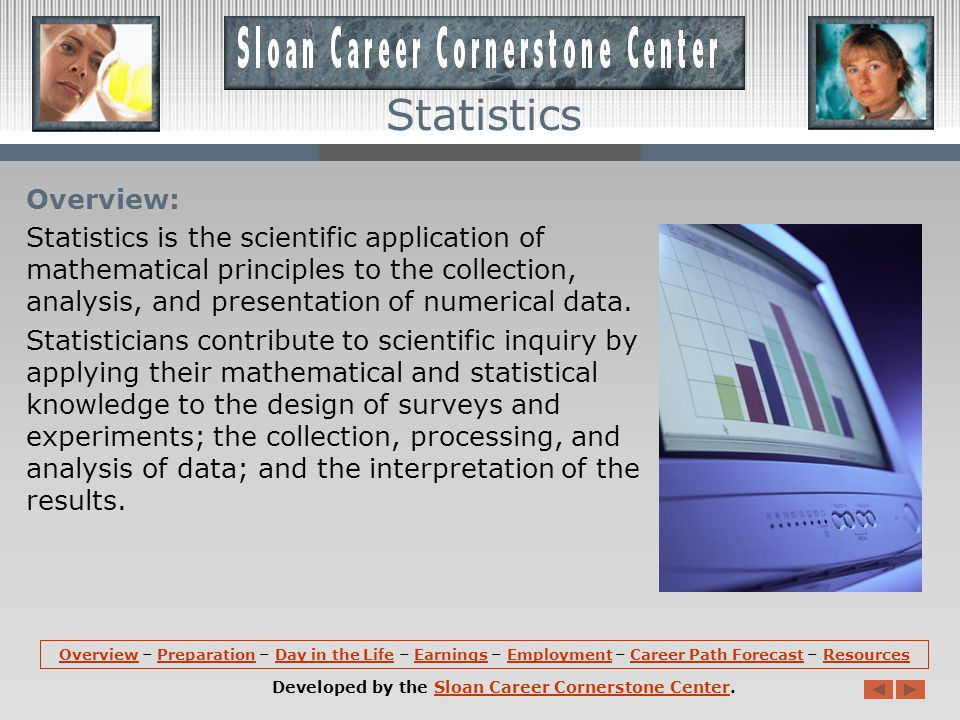 Overview: Statistics is the scientific application of mathematical principles to the collection, analysis, and presentation of numerical data.