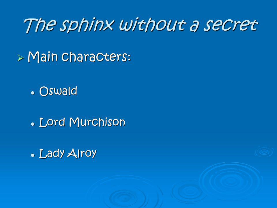 The sphinx without a secret Main characters: Main characters: Oswald Oswald Lord Murchison Lord Murchison Lady Alroy Lady Alroy