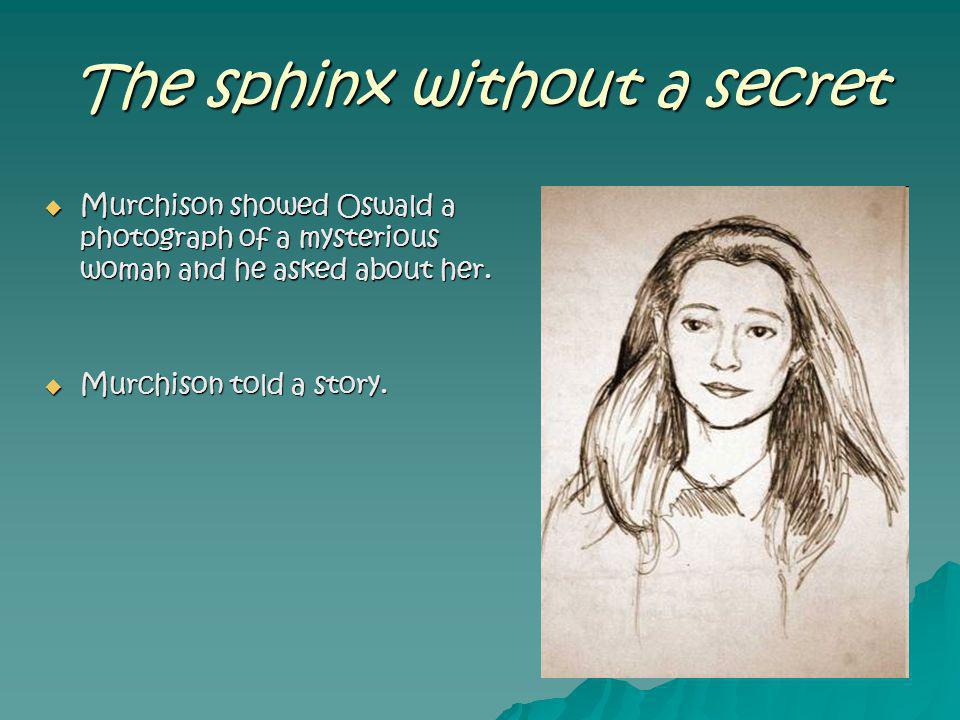 The sphinx without a secret Murchison showed Oswald a photograph of a mysterious woman and he asked about her. Murchison showed Oswald a photograph of