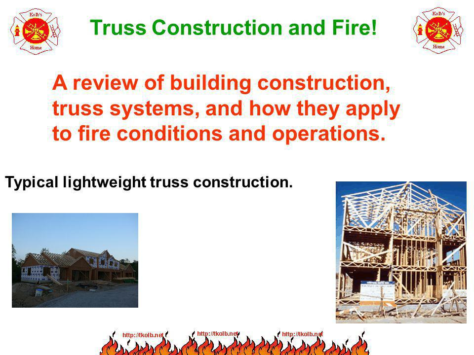Truss Construction and Fire! A review of building construction, truss systems, and how they apply to fire conditions and operations. Typical lightweig