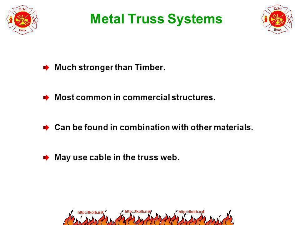 Metal Truss Systems Much stronger than Timber. Most common in commercial structures. Can be found in combination with other materials. May use cable i