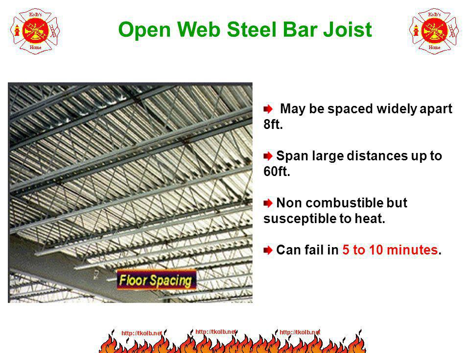Open Web Steel Bar Joist May be spaced widely apart 8ft. Span large distances up to 60ft. Non combustible but susceptible to heat. Can fail in 5 to 10