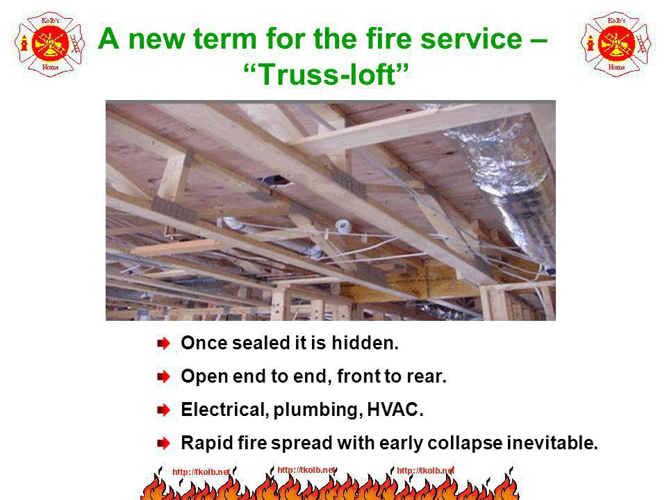 A new term for the fire service – Truss-loft Once sealed it is hidden. Open end to end, front to rear. Electrical, plumbing, HVAC. Rapid fire spread w