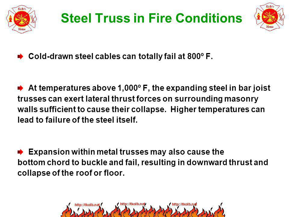 Steel Truss in Fire Conditions Cold-drawn steel cables can totally fail at 800º F. At temperatures above 1,000º F, the expanding steel in bar joist tr