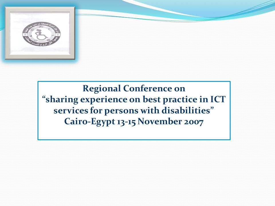 Regional Conference on sharing experience on best practice in ICT services for persons with disabilities Cairo-Egypt 13-15 November 2007