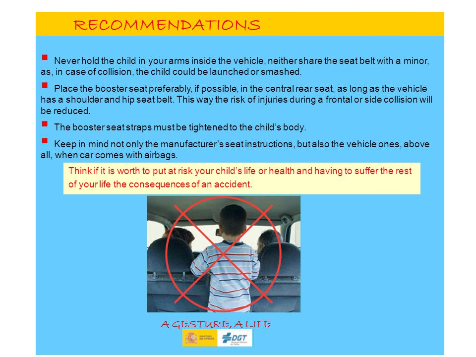 RECOMMENDATIONS Never hold the child in your arms inside the vehicle, neither share the seat belt with a minor, as, in case of collision, the child could be launched or smashed.