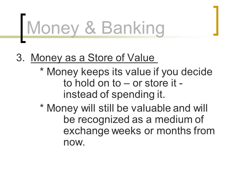 Money & Banking 3. Money as a Store of Value * Money keeps its value if you decide to hold on to – or store it - instead of spending it. * Money will