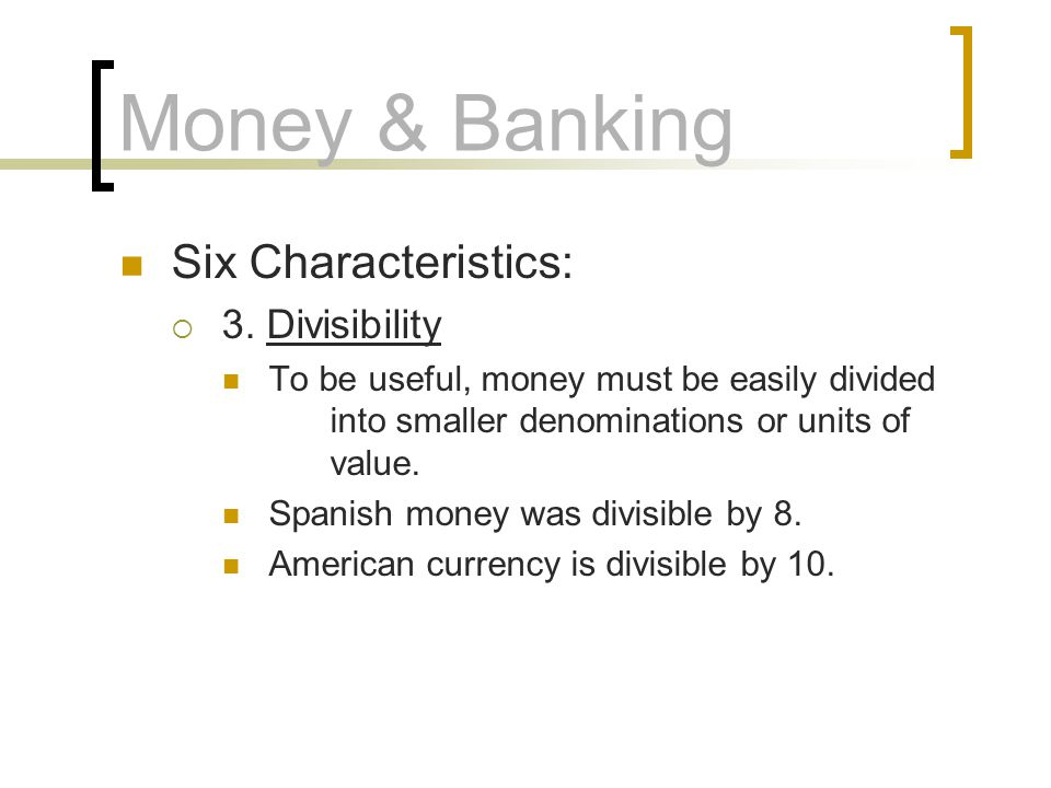 Money & Banking Six Characteristics: 3. Divisibility To be useful, money must be easily divided into smaller denominations or units of value. Spanish