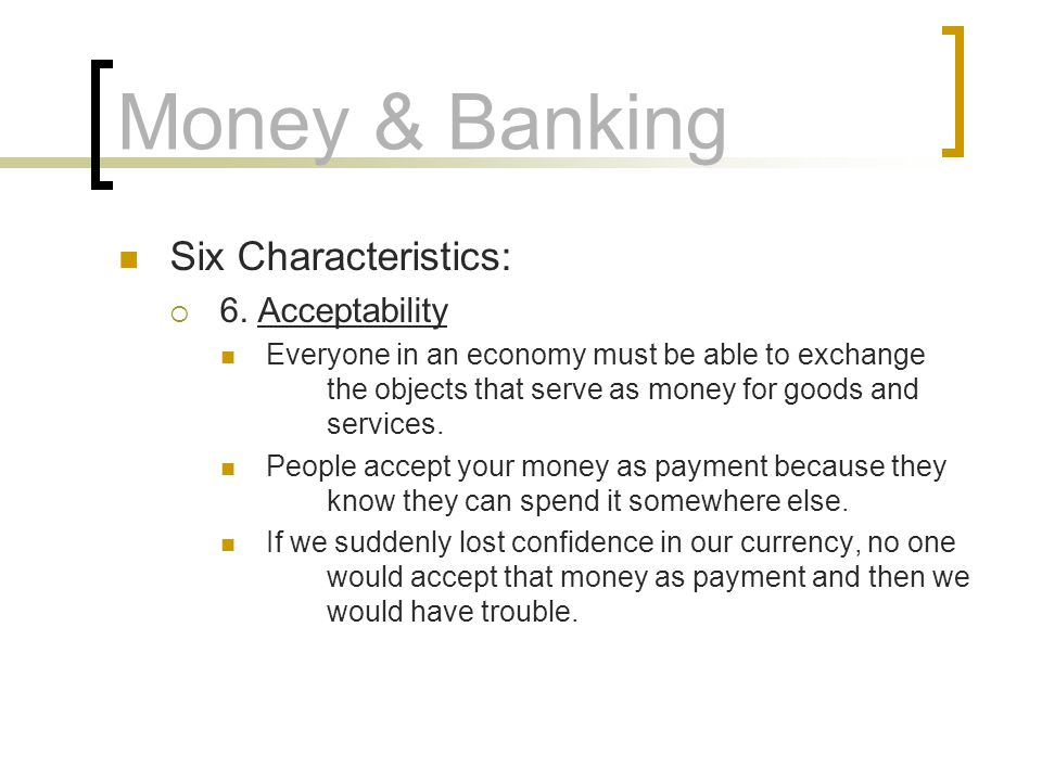 Money & Banking Six Characteristics: 6. Acceptability Everyone in an economy must be able to exchange the objects that serve as money for goods and se