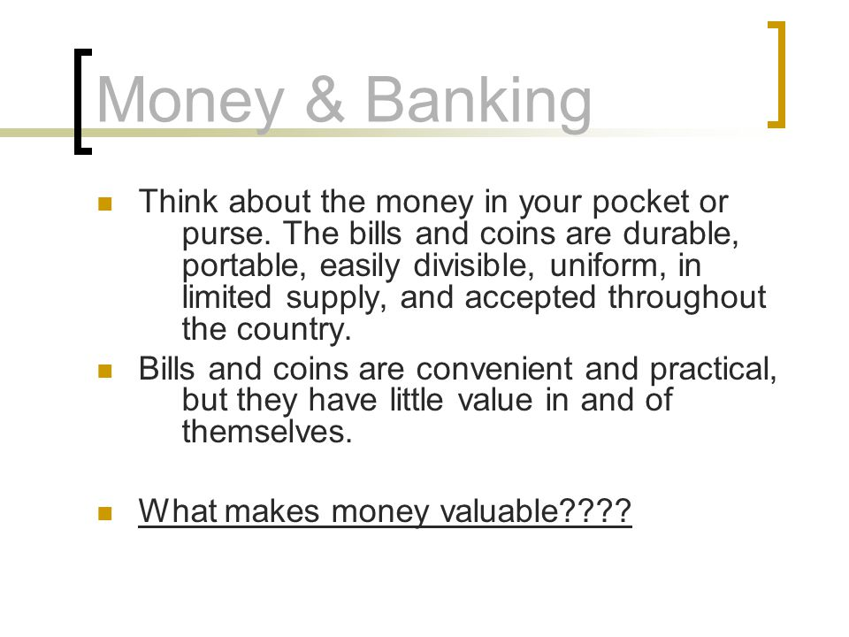 Money & Banking Think about the money in your pocket or purse.