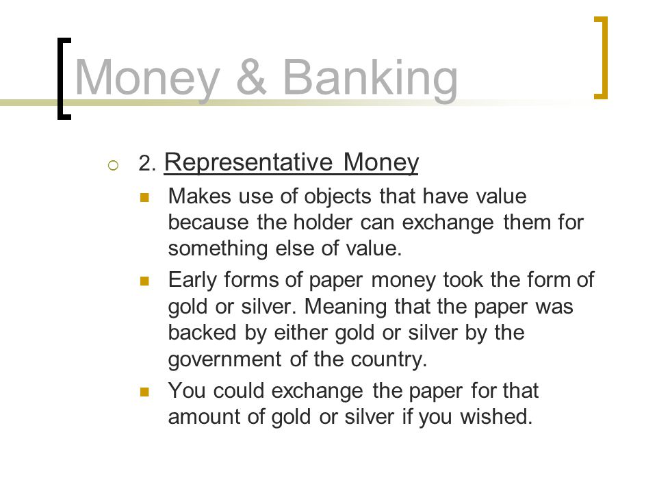 Money & Banking 2. Representative Money Makes use of objects that have value because the holder can exchange them for something else of value. Early f