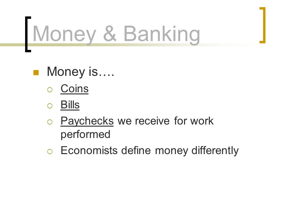 Money & Banking Money is…. Coins Bills Paychecks we receive for work performed Economists define money differently
