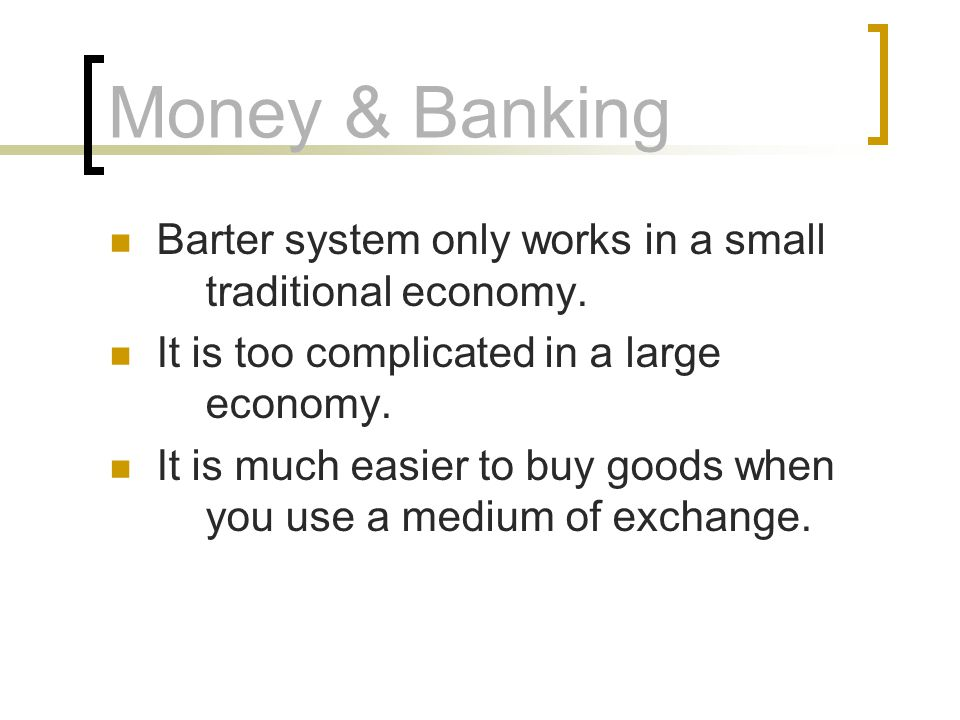 Money & Banking Barter system only works in a small traditional economy.