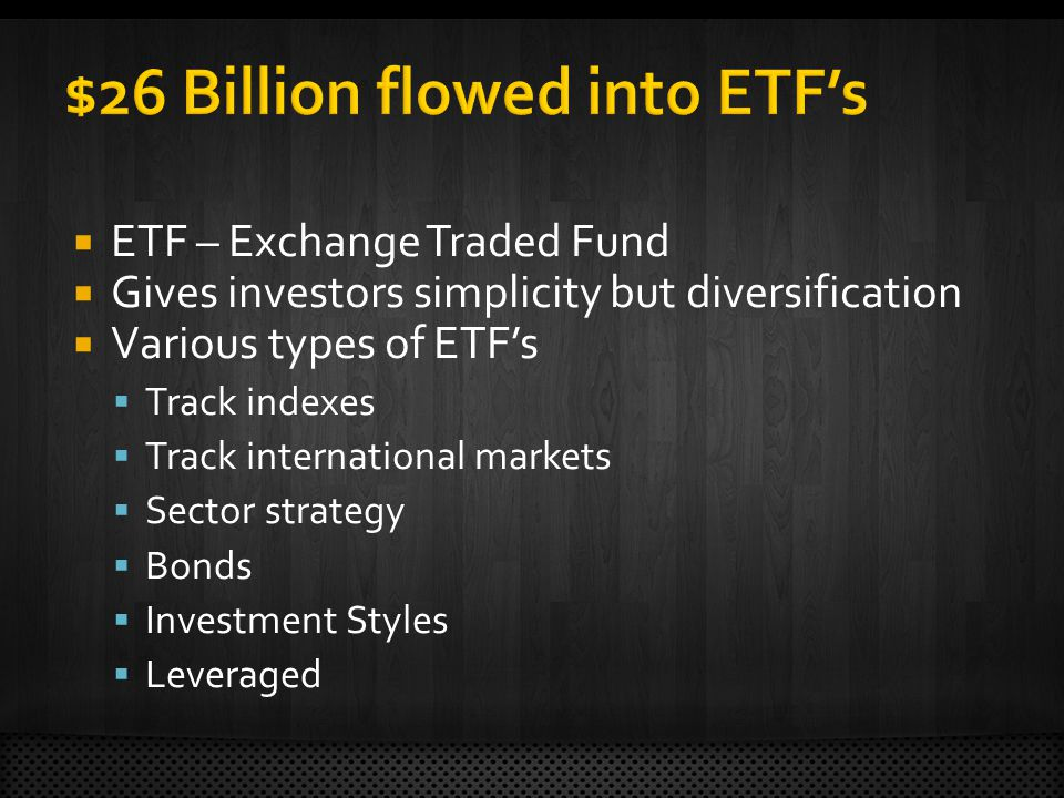 ETF – Exchange Traded Fund Gives investors simplicity but diversification Various types of ETFs Track indexes Track international markets Sector strategy Bonds Investment Styles Leveraged