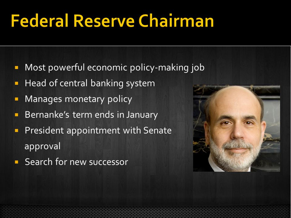 Most powerful economic policy-making job Head of central banking system Manages monetary policy Bernankes term ends in January President appointment with Senate approval Search for new successor