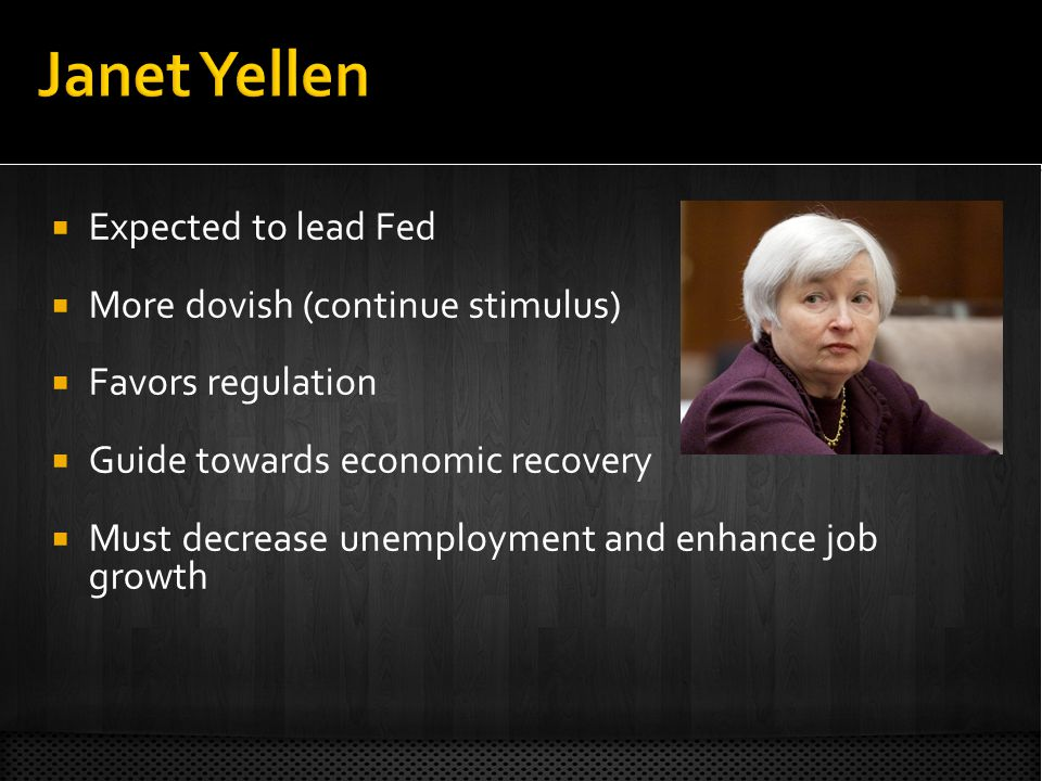 Expected to lead Fed More dovish (continue stimulus) Favors regulation Guide towards economic recovery Must decrease unemployment and enhance job growth