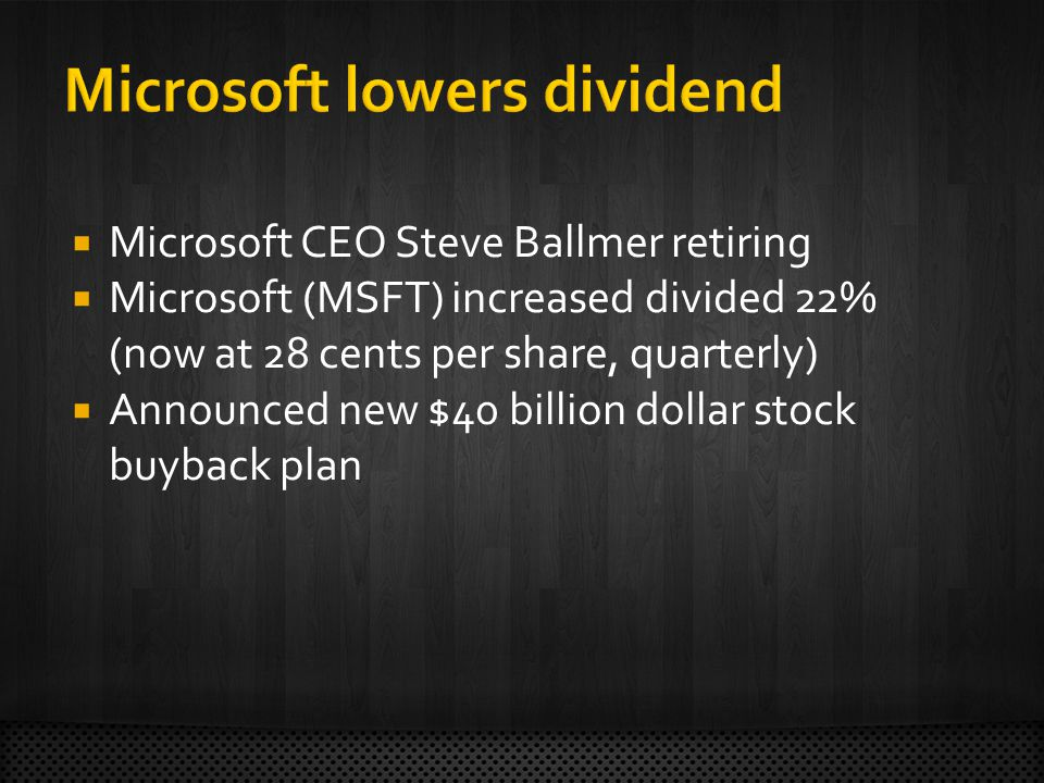 Microsoft CEO Steve Ballmer retiring Microsoft (MSFT) increased divided 22% (now at 28 cents per share, quarterly) Announced new $40 billion dollar stock buyback plan