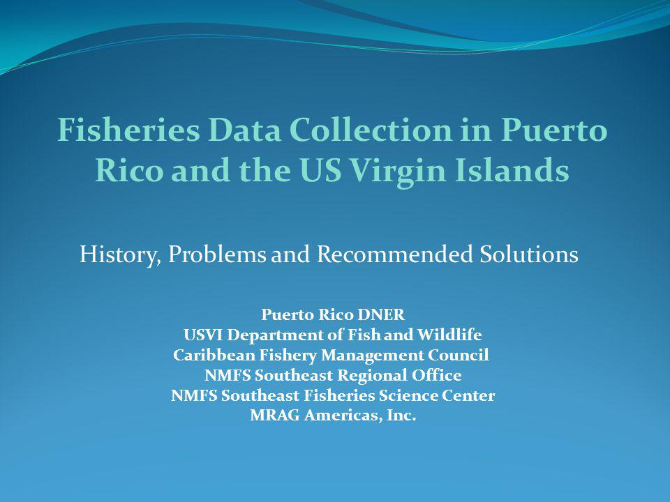 History, Problems and Recommended Solutions Fisheries Data Collection in Puerto Rico and the US Virgin Islands Puerto Rico DNER USVI Department of Fish and Wildlife Caribbean Fishery Management Council NMFS Southeast Regional Office NMFS Southeast Fisheries Science Center MRAG Americas, Inc.