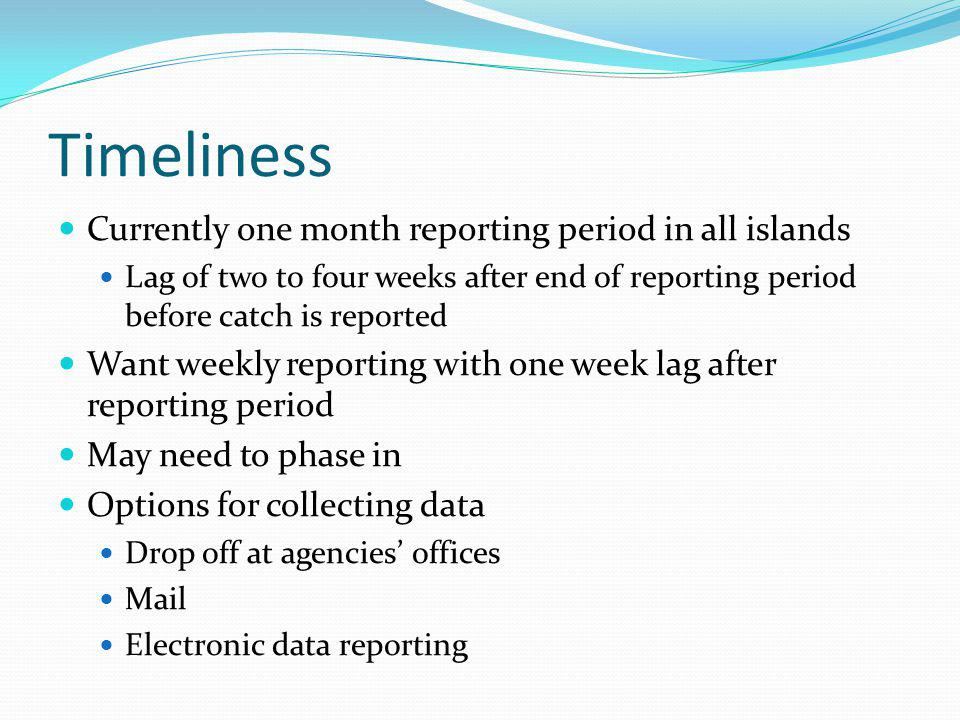 Timeliness Currently one month reporting period in all islands Lag of two to four weeks after end of reporting period before catch is reported Want weekly reporting with one week lag after reporting period May need to phase in Options for collecting data Drop off at agencies offices Mail Electronic data reporting