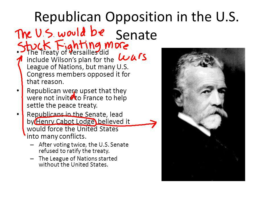 Republican Opposition in the U.S. Senate The Treaty of Versailles did include Wilsons plan for the League of Nations, but many U.S. Congress members o